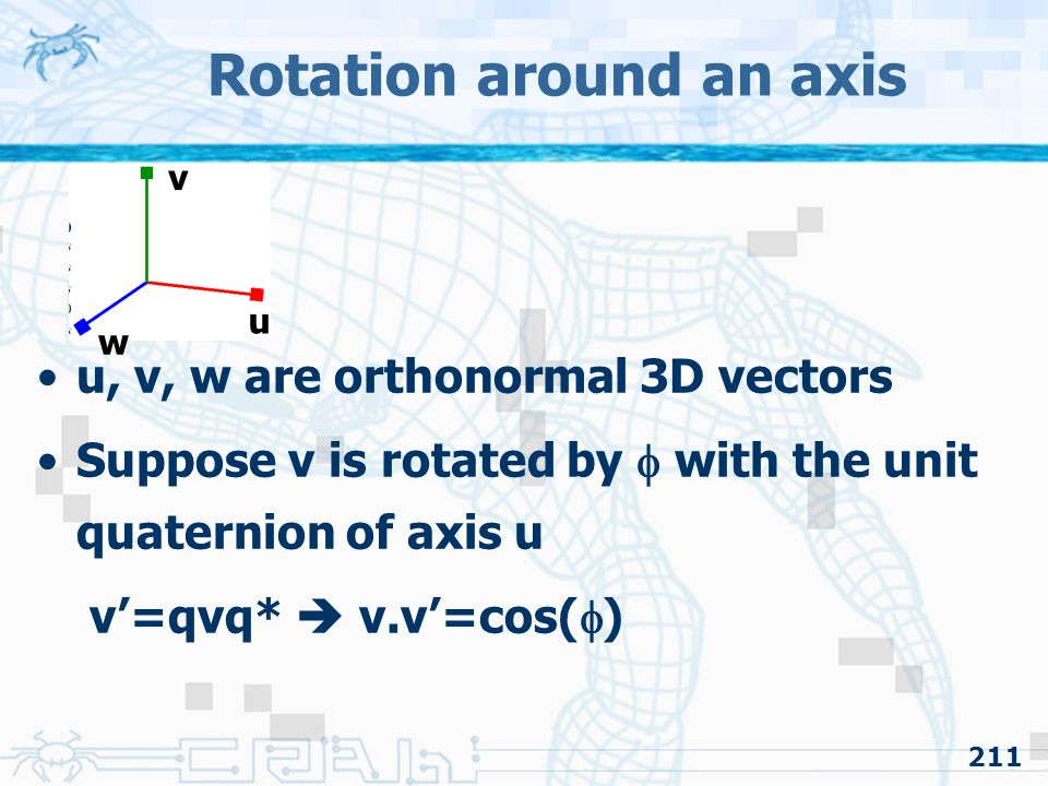 211 Rotation around an axis u, v, w are orthonormal 3D vectors Suppose v is rotated by  with the unit quaternion of axis u v'=qvq*  v.v'=cos(  ) u v w