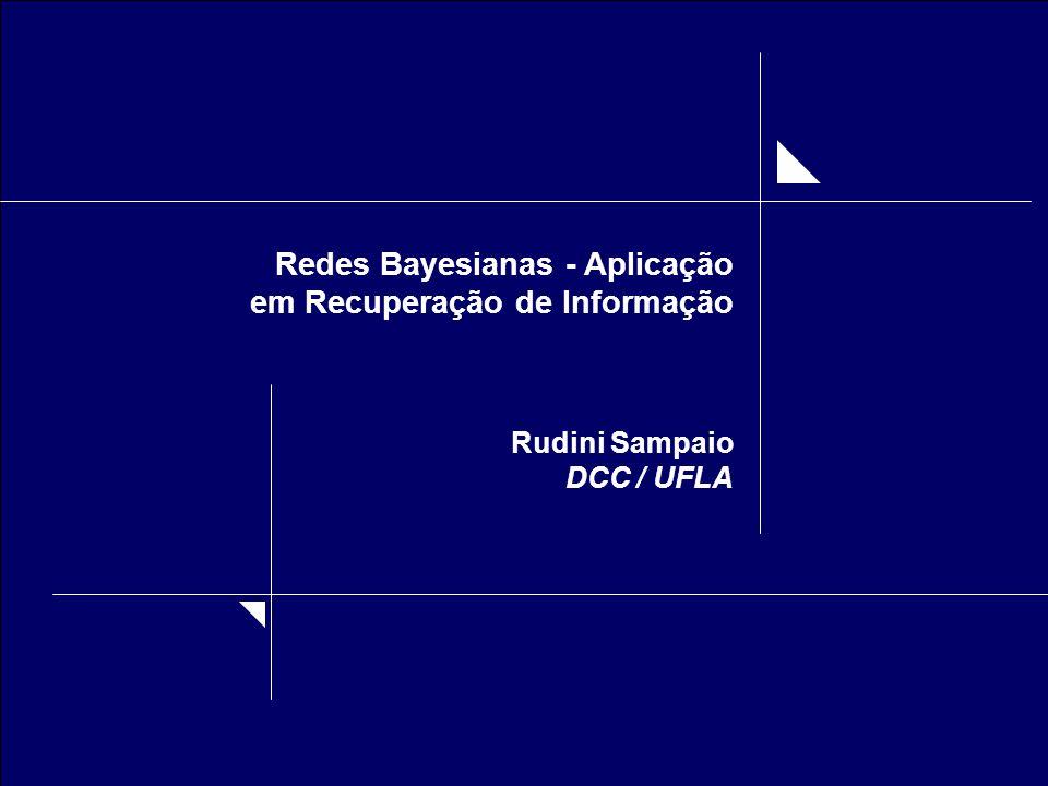 Redes Bayesianas - Aplicação em Recuperação de Informação Rudini Sampaio DCC / UFLA