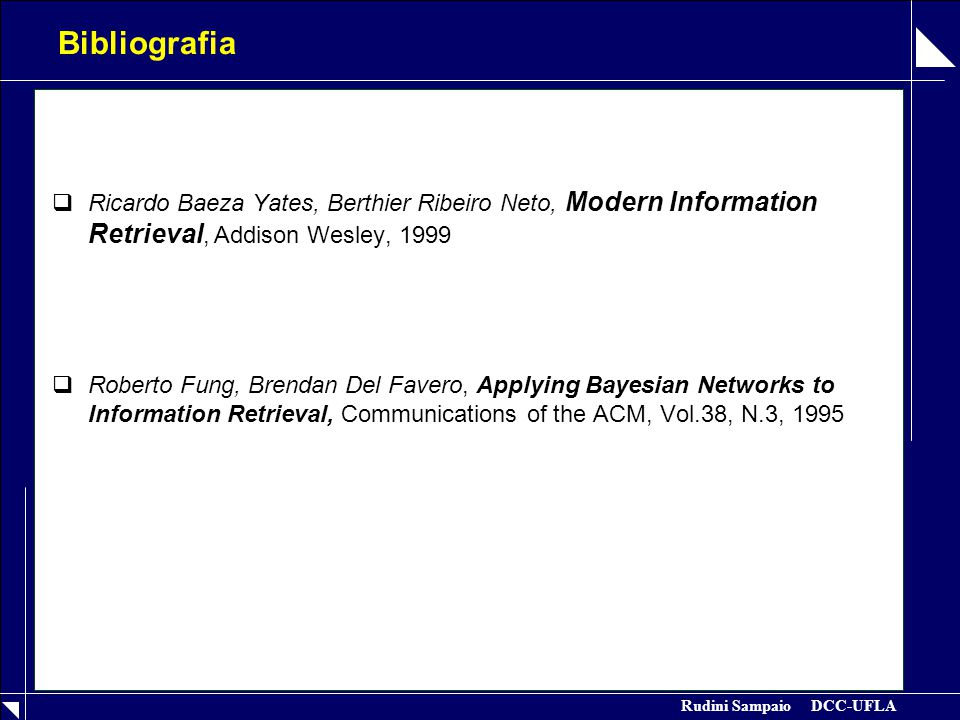 Rudini Sampaio DCC-UFLA Bibliografia  Ricardo Baeza Yates, Berthier Ribeiro Neto, Modern Information Retrieval, Addison Wesley, 1999  Roberto Fung, Brendan Del Favero, Applying Bayesian Networks to Information Retrieval, Communications of the ACM, Vol.38, N.3, 1995