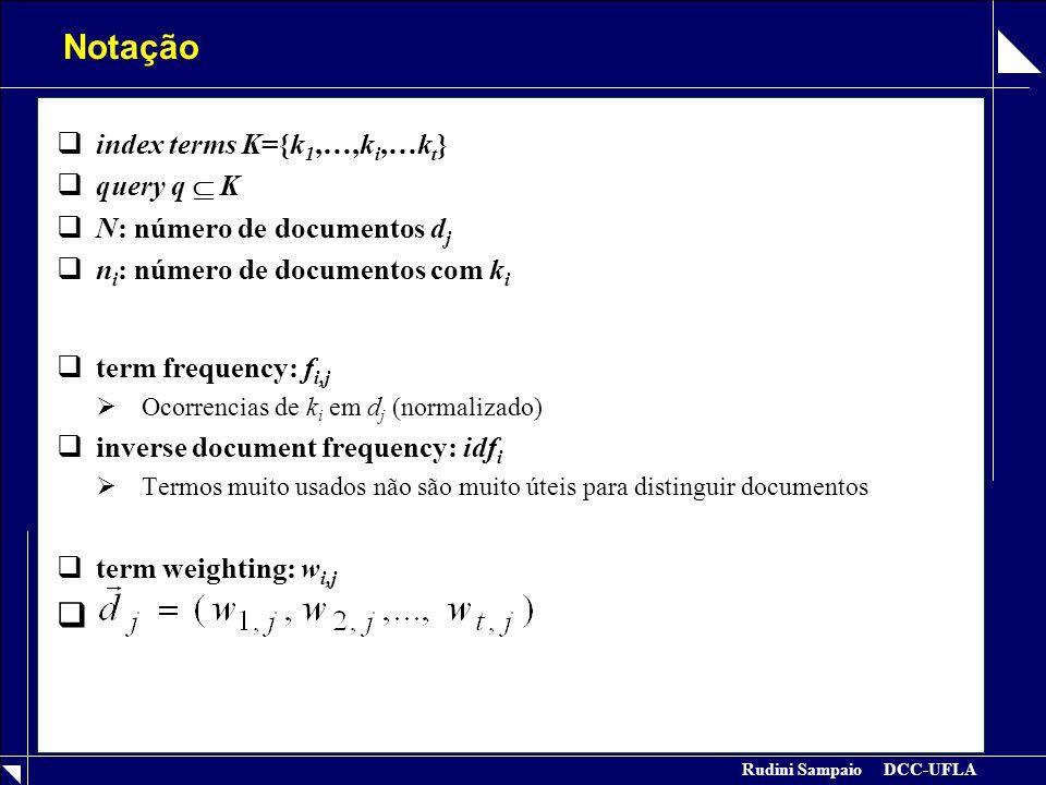 Rudini Sampaio DCC-UFLA Notação  index terms K={k 1,…,k i,…k t }  query q  K  N: número de documentos d j  n i : número de documentos com k i  term frequency: f i,j  Ocorrencias de k i em d j (normalizado)  inverse document frequency: idf i  Termos muito usados não são muito úteis para distinguir documentos  term weighting: w i,j 