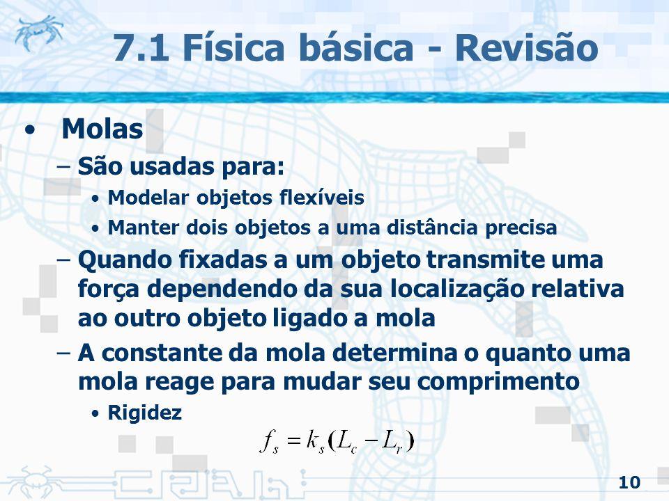 10 7.1 Física básica - Revisão Molas –São usadas para: Modelar objetos flexíveis Manter dois objetos a uma distância precisa –Quando fixadas a um objeto transmite uma força dependendo da sua localização relativa ao outro objeto ligado a mola –A constante da mola determina o quanto uma mola reage para mudar seu comprimento Rigidez