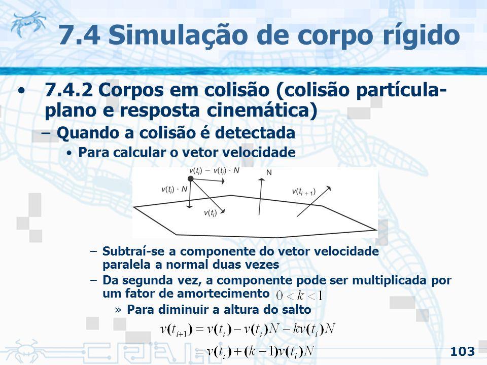103 7.4 Simulação de corpo rígido 7.4.2 Corpos em colisão (colisão partícula- plano e resposta cinemática) –Quando a colisão é detectada Para calcular o vetor velocidade –Subtraí-se a componente do vetor velocidade paralela a normal duas vezes –Da segunda vez, a componente pode ser multiplicada por um fator de amortecimento »Para diminuir a altura do salto