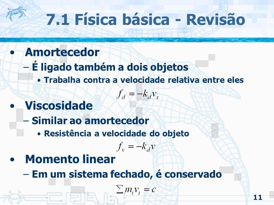 11 7.1 Física básica - Revisão Amortecedor –É ligado também a dois objetos Trabalha contra a velocidade relativa entre eles Viscosidade –Similar ao amortecedor Resistência a velocidade do objeto Momento linear –Em um sistema fechado, é conservado