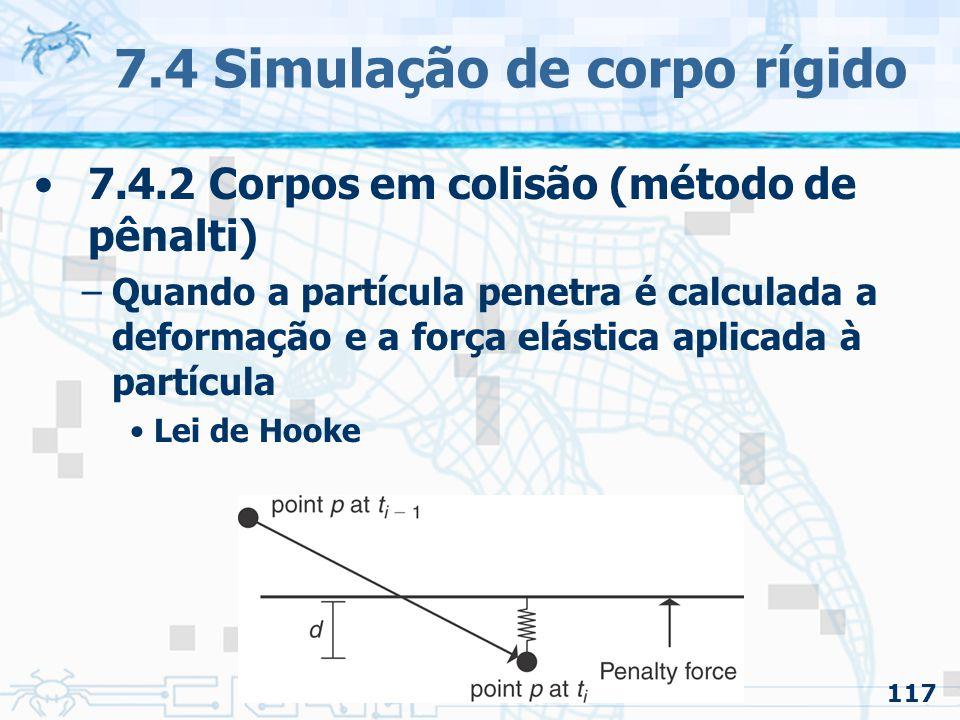 117 7.4 Simulação de corpo rígido 7.4.2 Corpos em colisão (método de pênalti) –Quando a partícula penetra é calculada a deformação e a força elástica aplicada à partícula Lei de Hooke