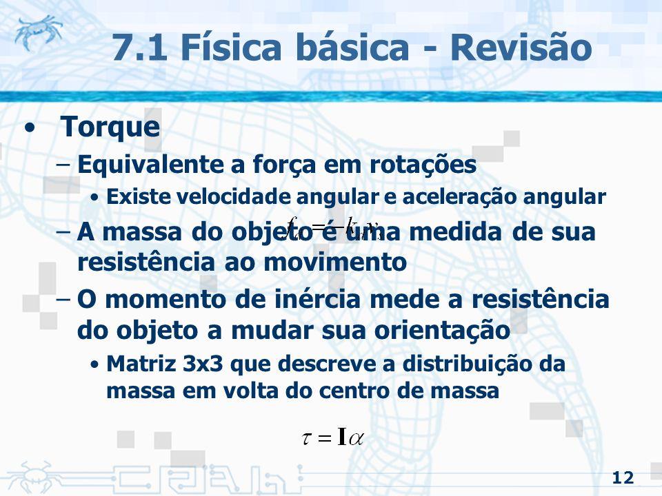 12 7.1 Física básica - Revisão Torque –Equivalente a força em rotações Existe velocidade angular e aceleração angular –A massa do objeto é uma medida de sua resistência ao movimento –O momento de inércia mede a resistência do objeto a mudar sua orientação Matriz 3x3 que descreve a distribuição da massa em volta do centro de massa