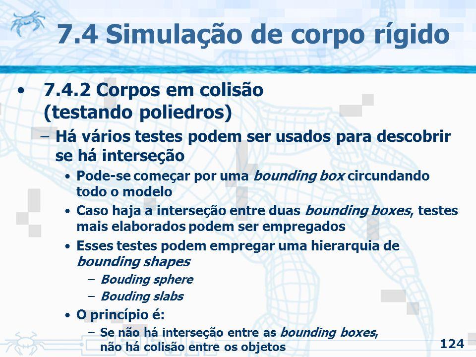 124 7.4 Simulação de corpo rígido 7.4.2 Corpos em colisão (testando poliedros) –Há vários testes podem ser usados para descobrir se há interseção Pode-se começar por uma bounding box circundando todo o modelo Caso haja a interseção entre duas bounding boxes, testes mais elaborados podem ser empregados Esses testes podem empregar uma hierarquia de bounding shapes –Bouding sphere –Bouding slabs O princípio é: –Se não há interseção entre as bounding boxes, não há colisão entre os objetos
