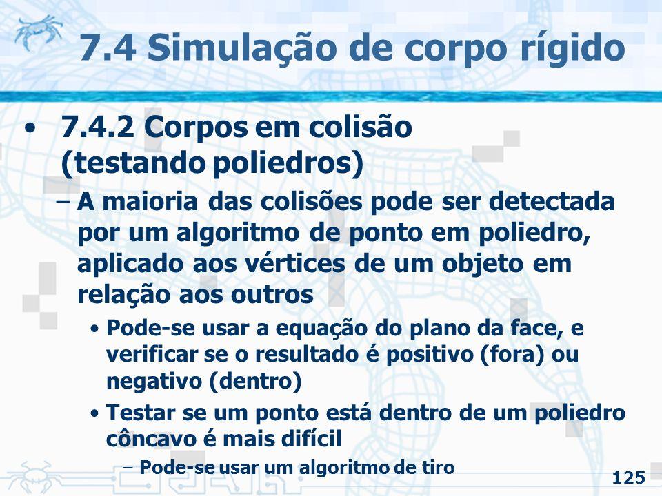 125 7.4 Simulação de corpo rígido 7.4.2 Corpos em colisão (testando poliedros) –A maioria das colisões pode ser detectada por um algoritmo de ponto em poliedro, aplicado aos vértices de um objeto em relação aos outros Pode-se usar a equação do plano da face, e verificar se o resultado é positivo (fora) ou negativo (dentro) Testar se um ponto está dentro de um poliedro côncavo é mais difícil –Pode-se usar um algoritmo de tiro
