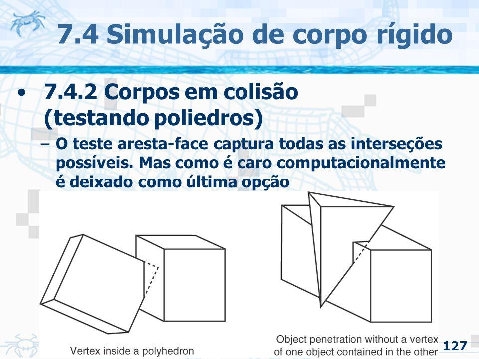 127 7.4 Simulação de corpo rígido 7.4.2 Corpos em colisão (testando poliedros) –O teste aresta-face captura todas as interseções possíveis.