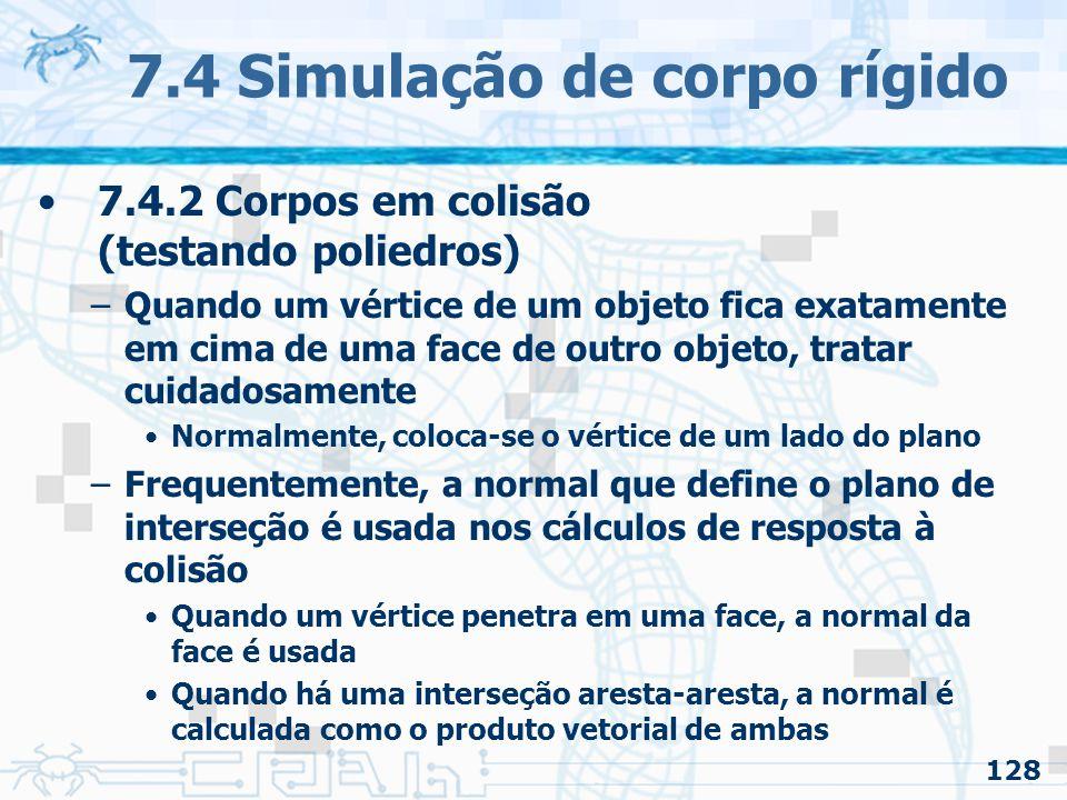 128 7.4 Simulação de corpo rígido 7.4.2 Corpos em colisão (testando poliedros) –Quando um vértice de um objeto fica exatamente em cima de uma face de outro objeto, tratar cuidadosamente Normalmente, coloca-se o vértice de um lado do plano –Frequentemente, a normal que define o plano de interseção é usada nos cálculos de resposta à colisão Quando um vértice penetra em uma face, a normal da face é usada Quando há uma interseção aresta-aresta, a normal é calculada como o produto vetorial de ambas