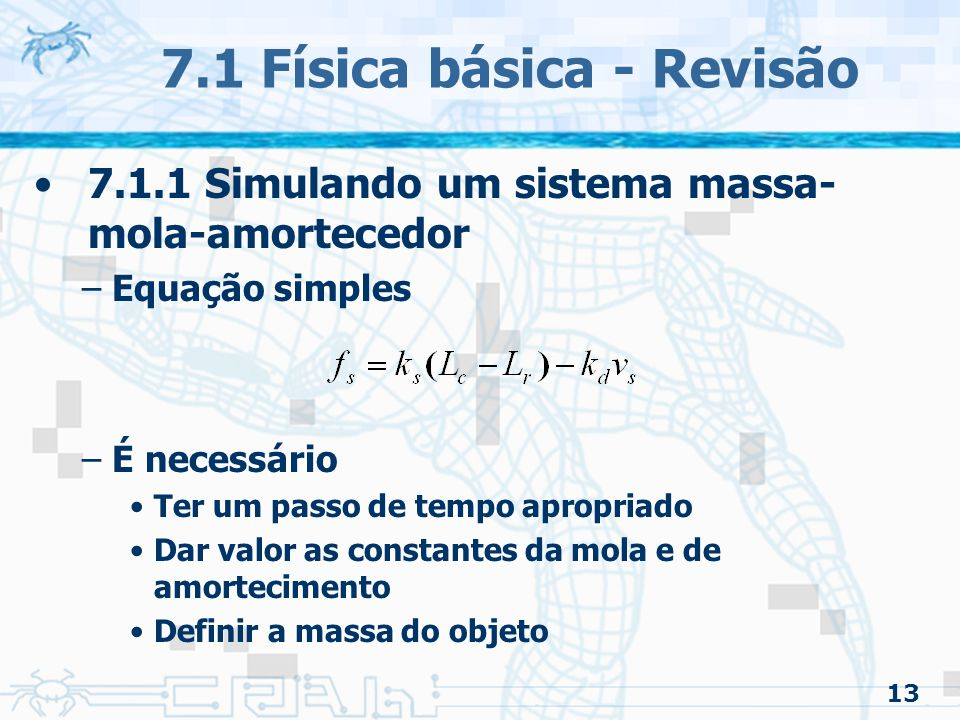 13 7.1 Física básica - Revisão 7.1.1 Simulando um sistema massa- mola-amortecedor –Equação simples –É necessário Ter um passo de tempo apropriado Dar valor as constantes da mola e de amortecimento Definir a massa do objeto