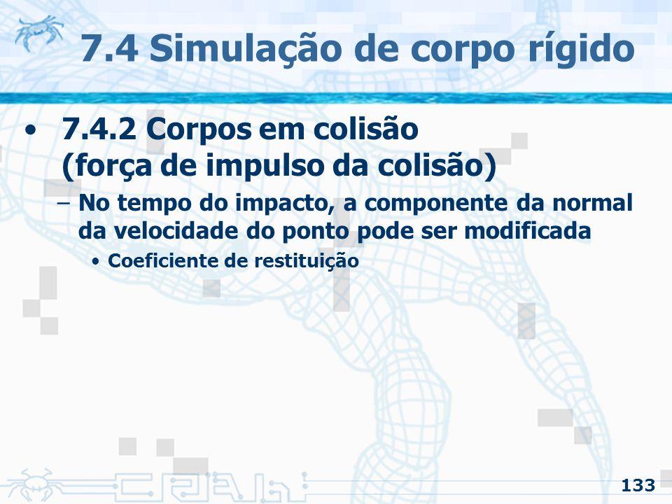 133 7.4 Simulação de corpo rígido 7.4.2 Corpos em colisão (força de impulso da colisão) –No tempo do impacto, a componente da normal da velocidade do ponto pode ser modificada Coeficiente de restituição