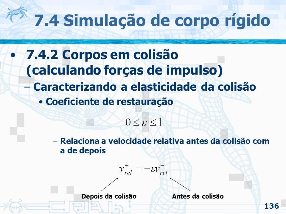136 7.4 Simulação de corpo rígido 7.4.2 Corpos em colisão (calculando forças de impulso) –Caracterizando a elasticidade da colisão Coeficiente de restauração –Relaciona a velocidade relativa antes da colisão com a de depois Antes da colisãoDepois da colisão