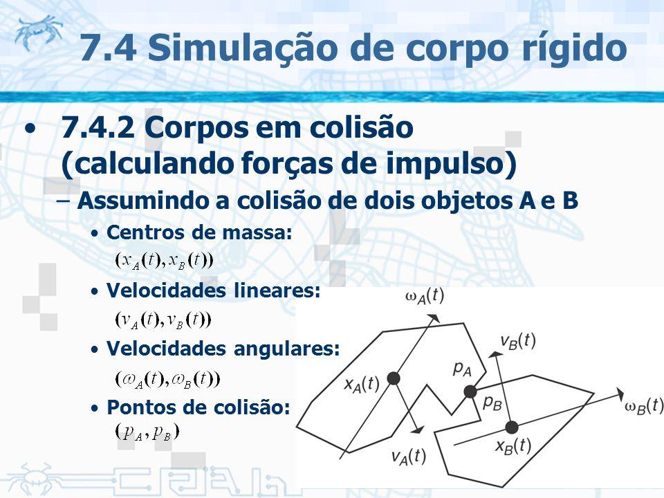 137 7.4 Simulação de corpo rígido 7.4.2 Corpos em colisão (calculando forças de impulso) –Assumindo a colisão de dois objetos A e B Centros de massa: Velocidades lineares: Velocidades angulares: Pontos de colisão: