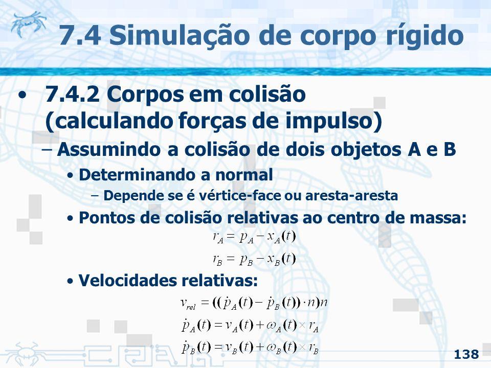 138 7.4 Simulação de corpo rígido 7.4.2 Corpos em colisão (calculando forças de impulso) –Assumindo a colisão de dois objetos A e B Determinando a normal –Depende se é vértice-face ou aresta-aresta Pontos de colisão relativas ao centro de massa: Velocidades relativas: