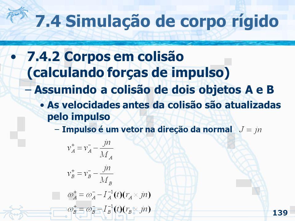 139 7.4 Simulação de corpo rígido 7.4.2 Corpos em colisão (calculando forças de impulso) –Assumindo a colisão de dois objetos A e B As velocidades antes da colisão são atualizadas pelo impulso –Impulso é um vetor na direção da normal