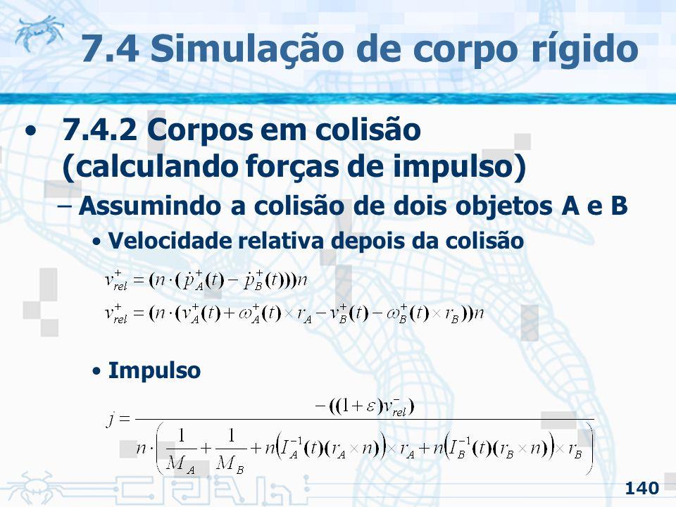 140 7.4 Simulação de corpo rígido 7.4.2 Corpos em colisão (calculando forças de impulso) –Assumindo a colisão de dois objetos A e B Velocidade relativa depois da colisão Impulso