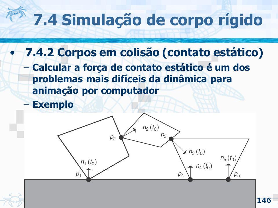146 7.4 Simulação de corpo rígido 7.4.2 Corpos em colisão (contato estático) –Calcular a força de contato estático é um dos problemas mais difíceis da dinâmica para animação por computador –Exemplo