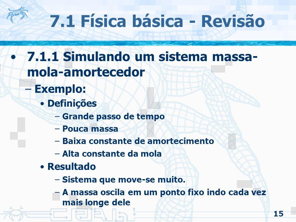 15 7.1 Física básica - Revisão 7.1.1 Simulando um sistema massa- mola-amortecedor –Exemplo: Definições –Grande passo de tempo –Pouca massa –Baixa constante de amortecimento –Alta constante da mola Resultado –Sistema que move-se muito.
