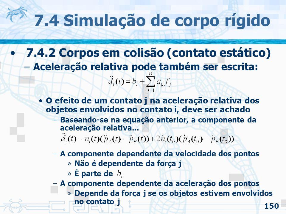 150 7.4 Simulação de corpo rígido 7.4.2 Corpos em colisão (contato estático) –Aceleração relativa pode também ser escrita: O efeito de um contato j na aceleração relativa dos objetos envolvidos no contato i, deve ser achado –Baseando-se na equação anterior, a componente da aceleração relativa...