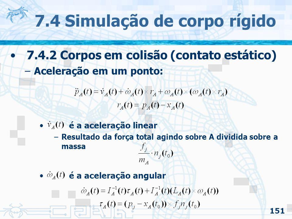 151 7.4 Simulação de corpo rígido 7.4.2 Corpos em colisão (contato estático) –Aceleração em um ponto: é a aceleração linear –Resultado da força total agindo sobre A dividida sobre a massa é a aceleração angular