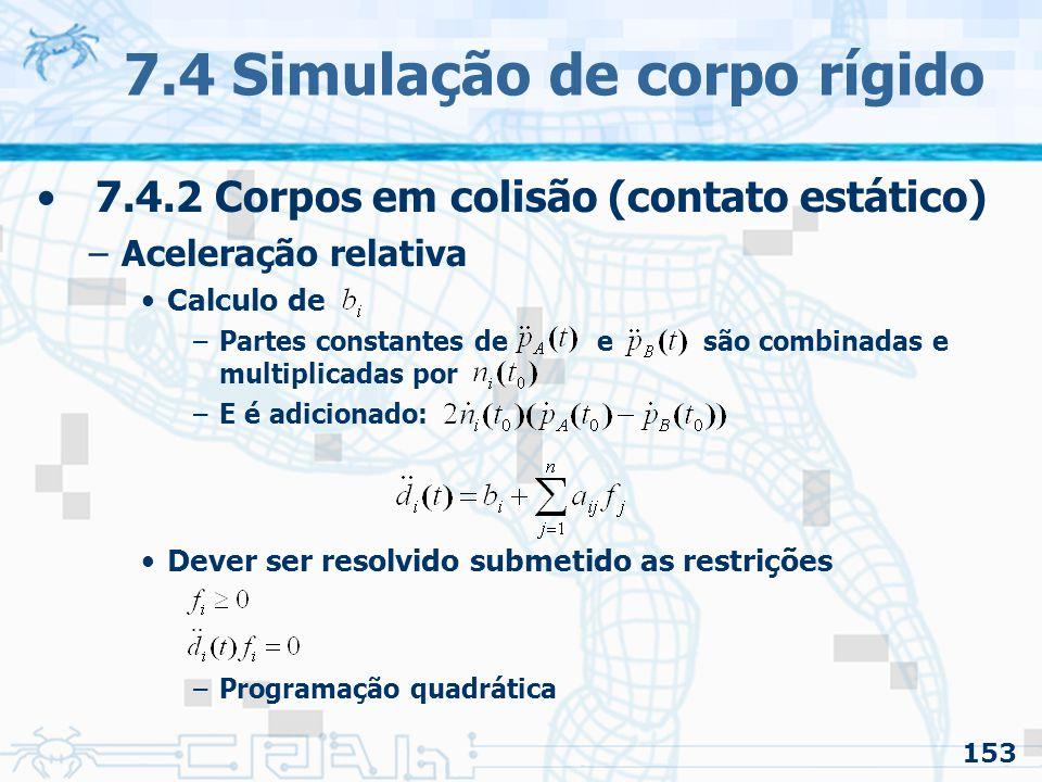 153 7.4 Simulação de corpo rígido 7.4.2 Corpos em colisão (contato estático) –Aceleração relativa Calculo de –Partes constantes de e são combinadas e multiplicadas por –E é adicionado: Dever ser resolvido submetido as restrições –Programação quadrática