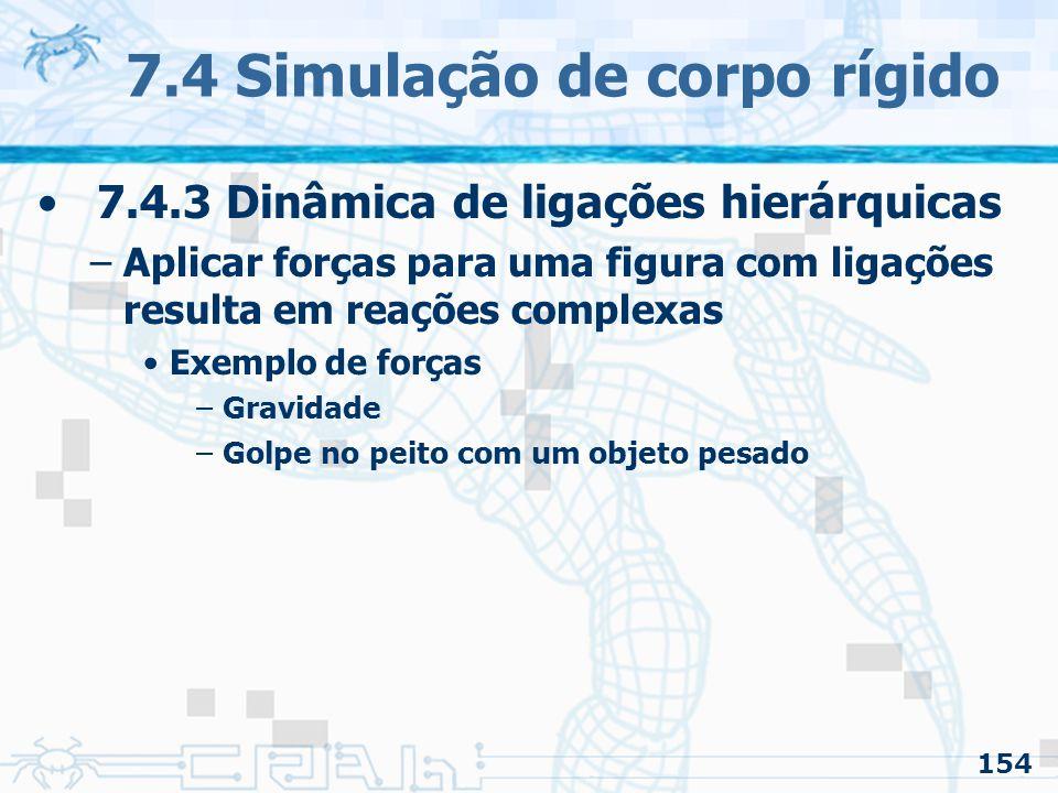 154 7.4 Simulação de corpo rígido 7.4.3 Dinâmica de ligações hierárquicas –Aplicar forças para uma figura com ligações resulta em reações complexas Exemplo de forças –Gravidade –Golpe no peito com um objeto pesado