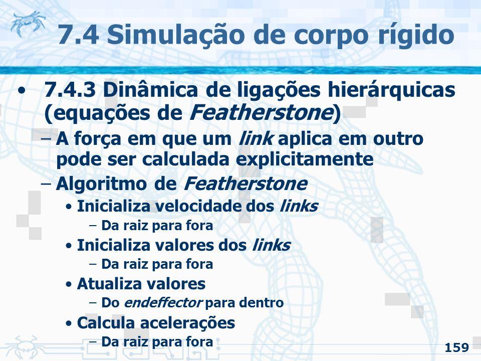 159 7.4 Simulação de corpo rígido 7.4.3 Dinâmica de ligações hierárquicas (equações de Featherstone ) –A força em que um link aplica em outro pode ser calculada explicitamente –Algoritmo de Featherstone Inicializa velocidade dos links –Da raiz para fora Inicializa valores dos links –Da raiz para fora Atualiza valores –Do endeffector para dentro Calcula acelerações –Da raiz para fora