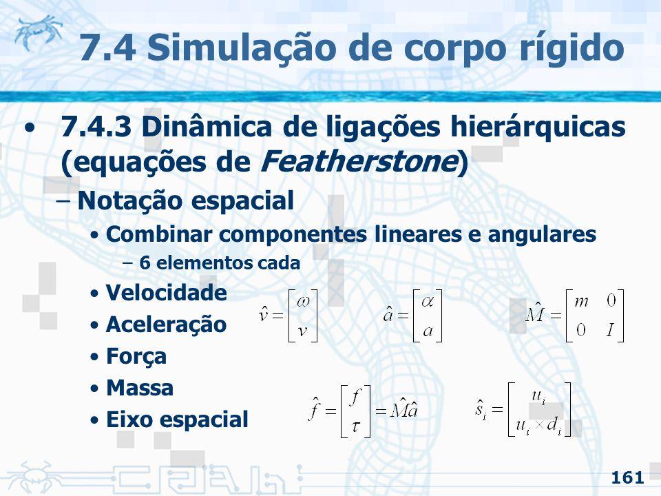 161 7.4 Simulação de corpo rígido 7.4.3 Dinâmica de ligações hierárquicas (equações de Featherstone ) –Notação espacial Combinar componentes lineares e angulares –6 elementos cada Velocidade Aceleração Força Massa Eixo espacial