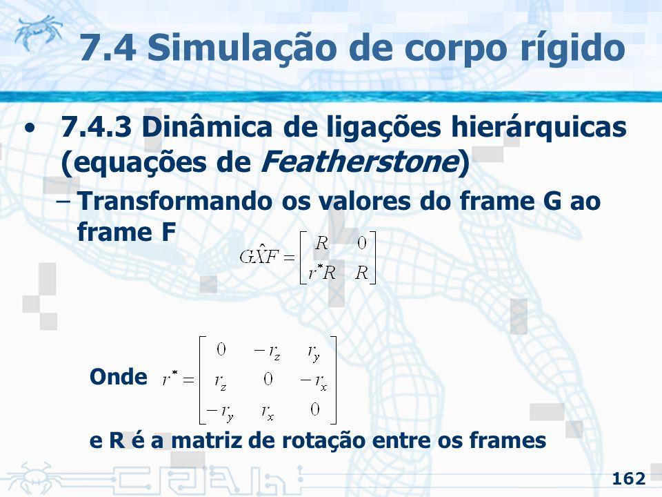 162 7.4 Simulação de corpo rígido 7.4.3 Dinâmica de ligações hierárquicas (equações de Featherstone) –Transformando os valores do frame G ao frame F Onde e R é a matriz de rotação entre os frames