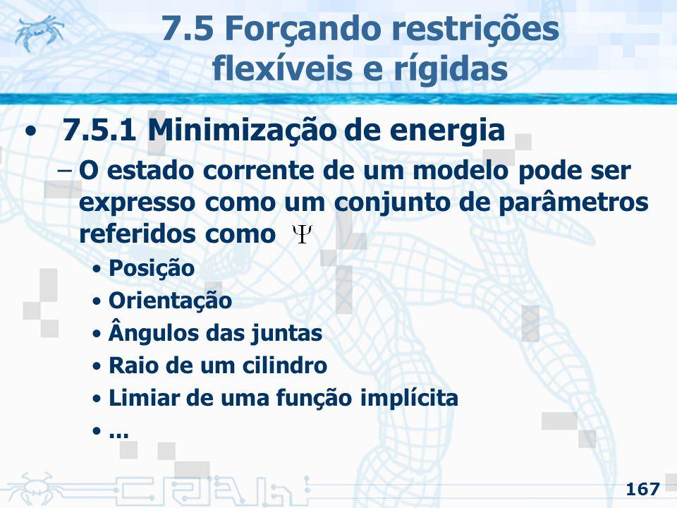 167 7.5 Forçando restrições flexíveis e rígidas 7.5.1 Minimização de energia –O estado corrente de um modelo pode ser expresso como um conjunto de parâmetros referidos como Posição Orientação Ângulos das juntas Raio de um cilindro Limiar de uma função implícita...