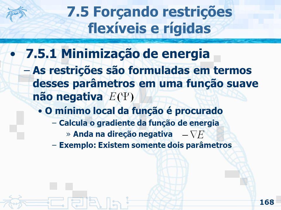 168 7.5 Forçando restrições flexíveis e rígidas 7.5.1 Minimização de energia –As restrições são formuladas em termos desses parâmetros em uma função suave não negativa O mínimo local da função é procurado –Calcula o gradiente da função de energia »Anda na direção negativa –Exemplo: Existem somente dois parâmetros