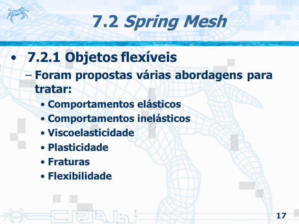 17 7.2 Spring Mesh 7.2.1 Objetos flexíveis –Foram propostas várias abordagens para tratar: Comportamentos elásticos Comportamentos inelásticos Viscoelasticidade Plasticidade Fraturas Flexibilidade