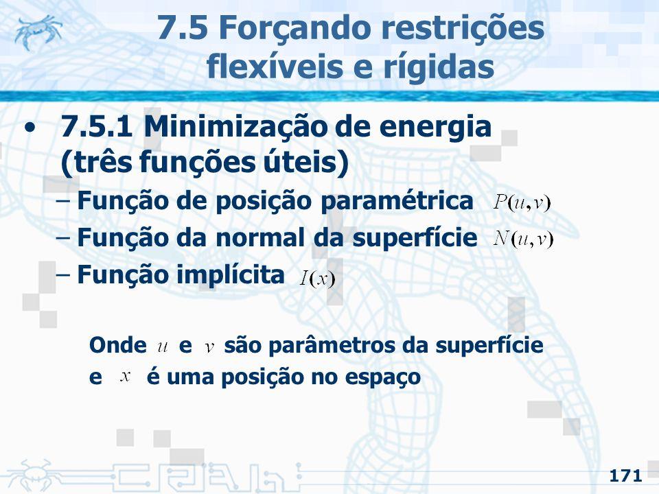 171 7.5 Forçando restrições flexíveis e rígidas 7.5.1 Minimização de energia (três funções úteis) –Função de posição paramétrica –Função da normal da superfície –Função implícita Onde e são parâmetros da superfície e é uma posição no espaço