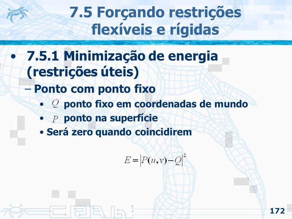 172 7.5 Forçando restrições flexíveis e rígidas 7.5.1 Minimização de energia (restrições úteis) –Ponto com ponto fixo ponto fixo em coordenadas de mundo ponto na superfície Será zero quando coincidirem