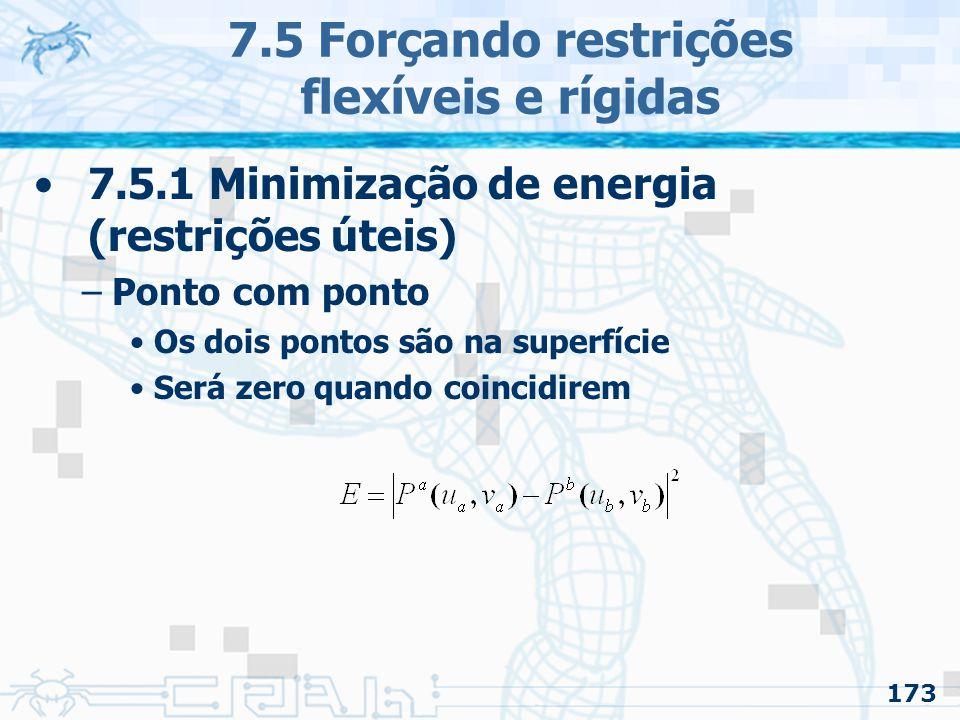 173 7.5 Forçando restrições flexíveis e rígidas 7.5.1 Minimização de energia (restrições úteis) –Ponto com ponto Os dois pontos são na superfície Será zero quando coincidirem