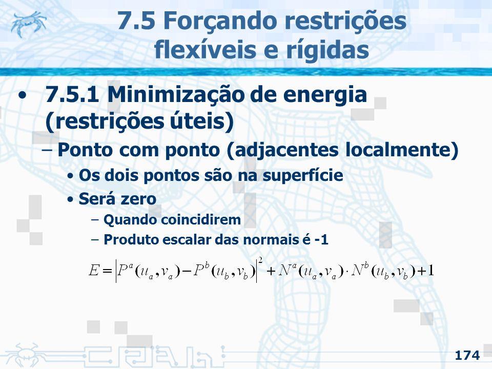 174 7.5 Forçando restrições flexíveis e rígidas 7.5.1 Minimização de energia (restrições úteis) –Ponto com ponto (adjacentes localmente) Os dois pontos são na superfície Será zero –Quando coincidirem –Produto escalar das normais é -1