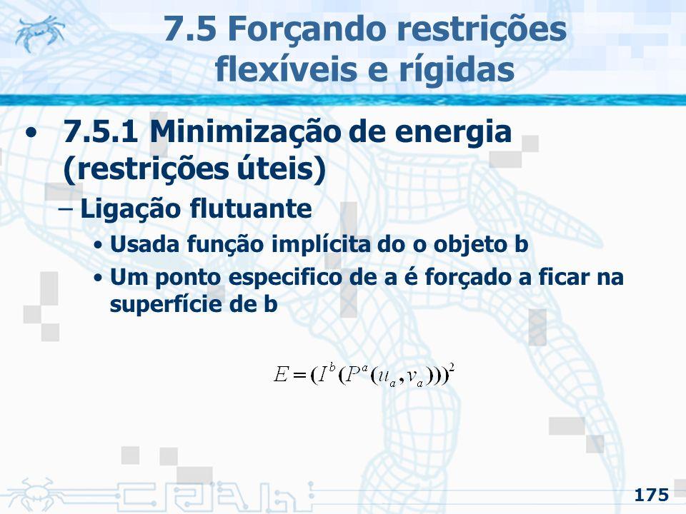 175 7.5 Forçando restrições flexíveis e rígidas 7.5.1 Minimização de energia (restrições úteis) –Ligação flutuante Usada função implícita do o objeto b Um ponto especifico de a é forçado a ficar na superfície de b