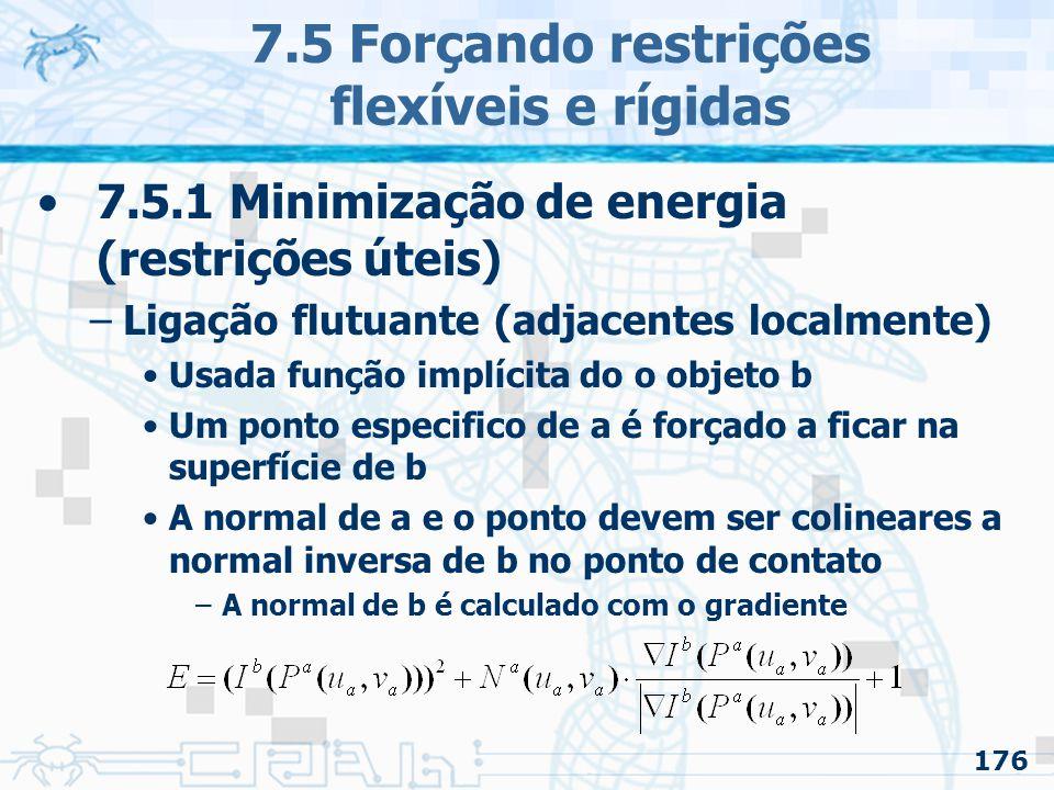 176 7.5 Forçando restrições flexíveis e rígidas 7.5.1 Minimização de energia (restrições úteis) –Ligação flutuante (adjacentes localmente) Usada função implícita do o objeto b Um ponto especifico de a é forçado a ficar na superfície de b A normal de a e o ponto devem ser colineares a normal inversa de b no ponto de contato –A normal de b é calculado com o gradiente