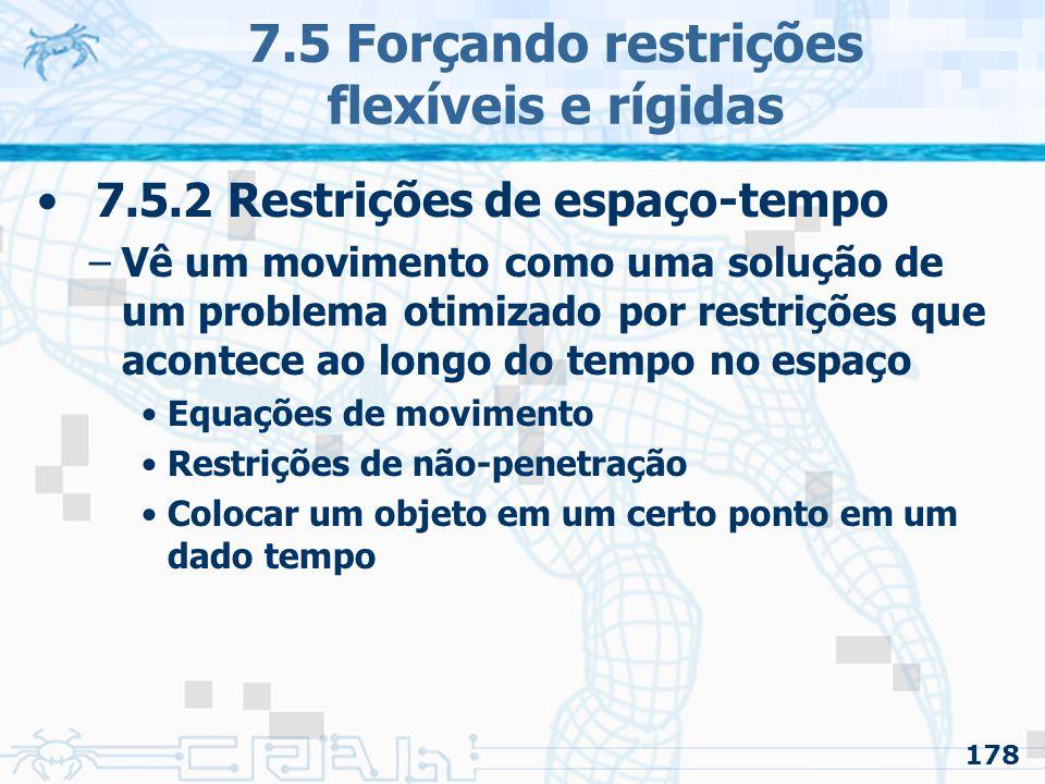 178 7.5 Forçando restrições flexíveis e rígidas 7.5.2 Restrições de espaço-tempo –Vê um movimento como uma solução de um problema otimizado por restrições que acontece ao longo do tempo no espaço Equações de movimento Restrições de não-penetração Colocar um objeto em um certo ponto em um dado tempo