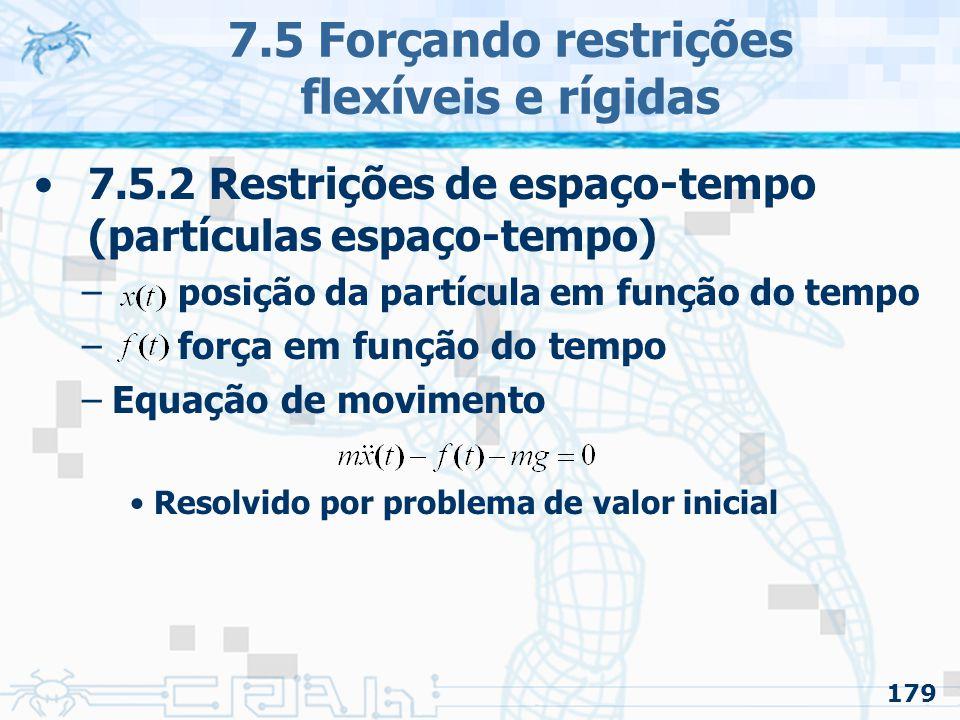 179 7.5 Forçando restrições flexíveis e rígidas 7.5.2 Restrições de espaço-tempo (partículas espaço-tempo) – posição da partícula em função do tempo – força em função do tempo –Equação de movimento Resolvido por problema de valor inicial