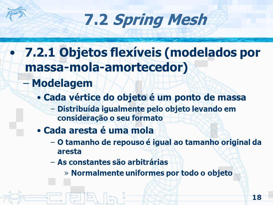 18 7.2 Spring Mesh 7.2.1 Objetos flexíveis (modelados por massa-mola-amortecedor) –Modelagem Cada vértice do objeto é um ponto de massa –Distribuída igualmente pelo objeto levando em consideração o seu formato Cada aresta é uma mola –O tamanho de repouso é igual ao tamanho original da aresta –As constantes são arbitrárias »Normalmente uniformes por todo o objeto