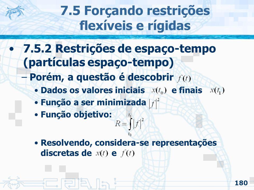 180 7.5 Forçando restrições flexíveis e rígidas 7.5.2 Restrições de espaço-tempo (partículas espaço-tempo) –Porém, a questão é descobrir Dados os valores iniciais e finais Função a ser minimizada Função objetivo: Resolvendo, considera-se representações discretas de e