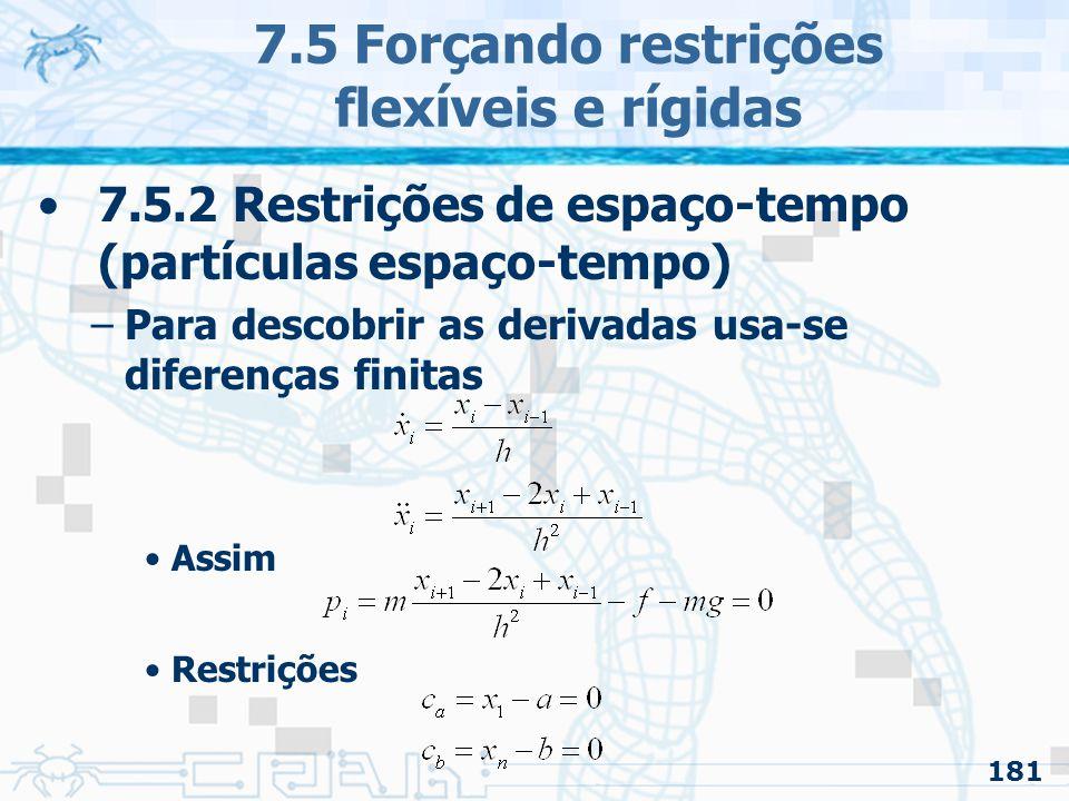 181 7.5 Forçando restrições flexíveis e rígidas 7.5.2 Restrições de espaço-tempo (partículas espaço-tempo) –Para descobrir as derivadas usa-se diferenças finitas Assim Restrições