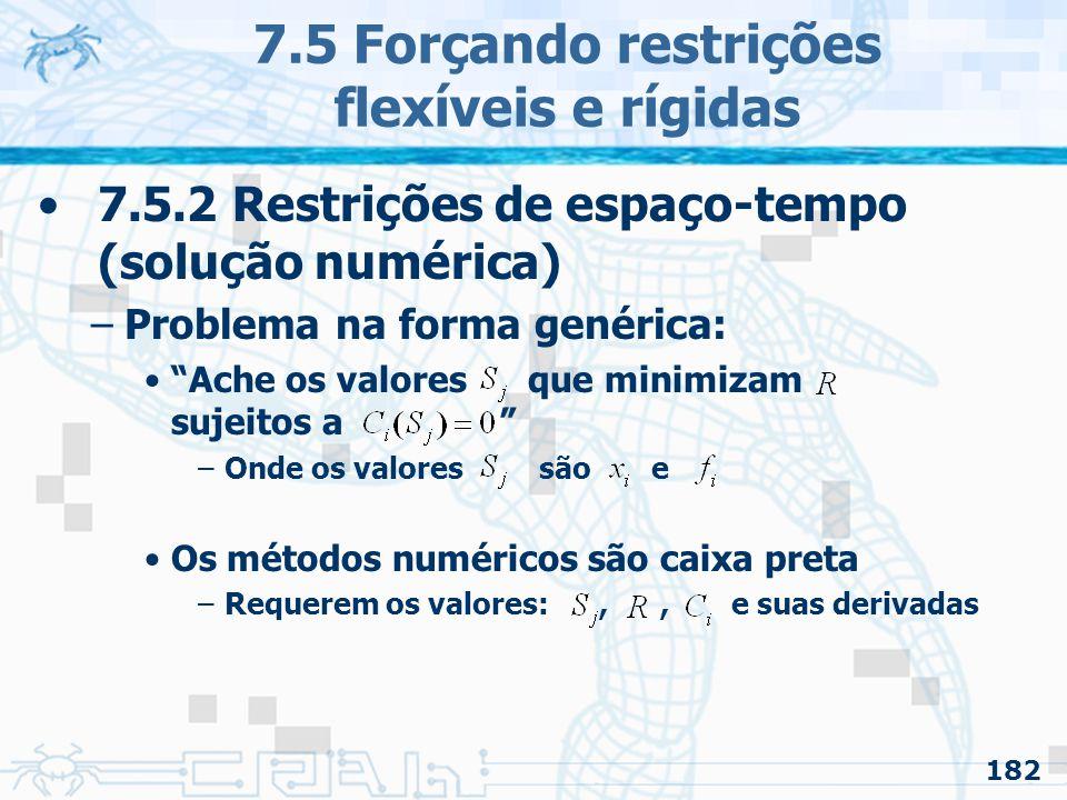182 7.5 Forçando restrições flexíveis e rígidas 7.5.2 Restrições de espaço-tempo (solução numérica) –Problema na forma genérica: Ache os valores que minimizam sujeitos a –Onde os valores são e Os métodos numéricos são caixa preta –Requerem os valores:,, e suas derivadas