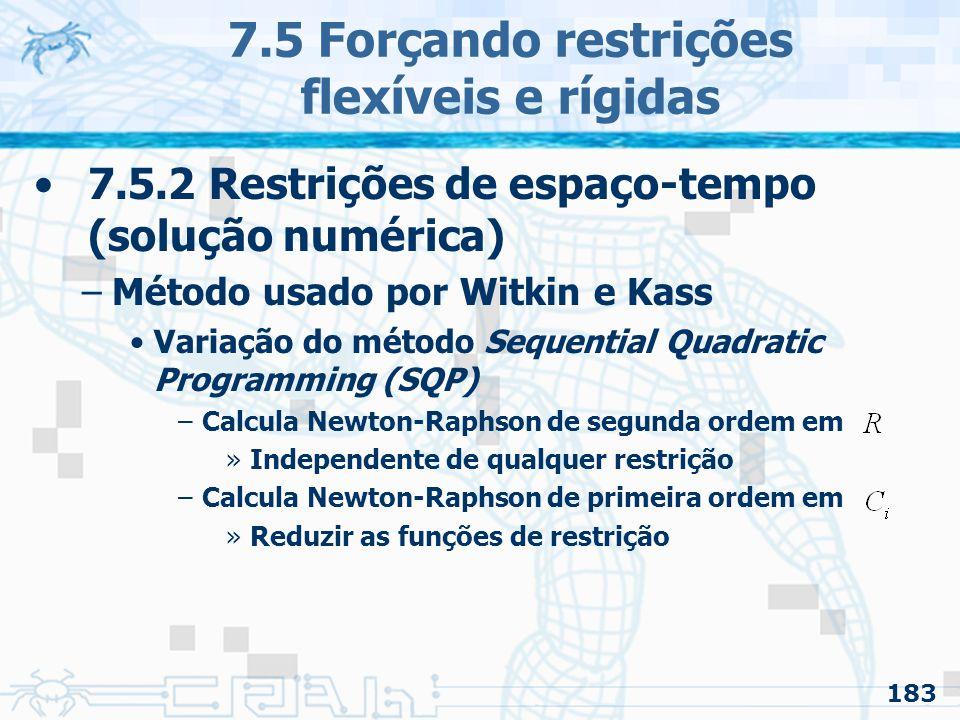 183 7.5 Forçando restrições flexíveis e rígidas 7.5.2 Restrições de espaço-tempo (solução numérica) –Método usado por Witkin e Kass Variação do método Sequential Quadratic Programming (SQP) –Calcula Newton-Raphson de segunda ordem em »Independente de qualquer restrição –Calcula Newton-Raphson de primeira ordem em »Reduzir as funções de restrição