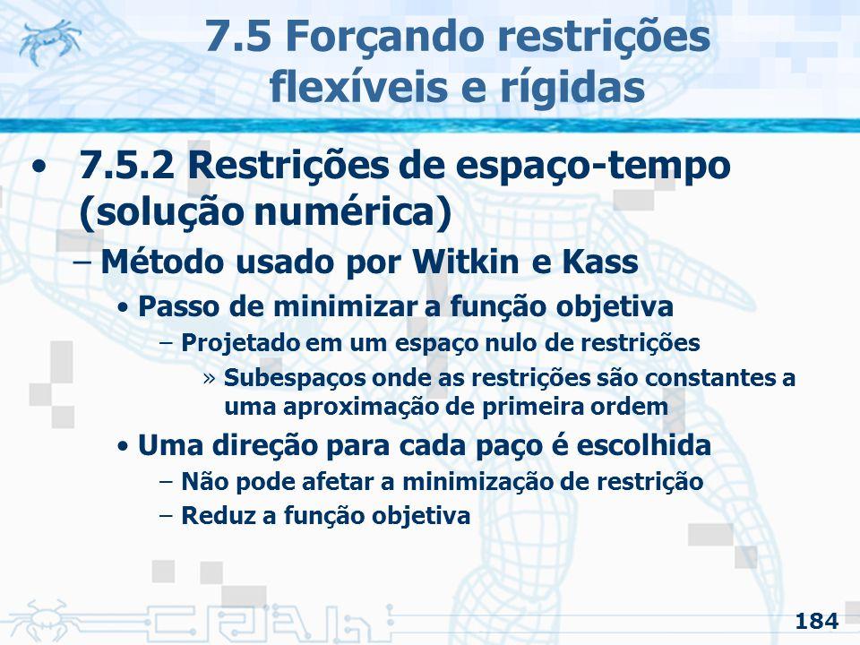 184 7.5 Forçando restrições flexíveis e rígidas 7.5.2 Restrições de espaço-tempo (solução numérica) –Método usado por Witkin e Kass Passo de minimizar a função objetiva –Projetado em um espaço nulo de restrições »Subespaços onde as restrições são constantes a uma aproximação de primeira ordem Uma direção para cada paço é escolhida –Não pode afetar a minimização de restrição –Reduz a função objetiva