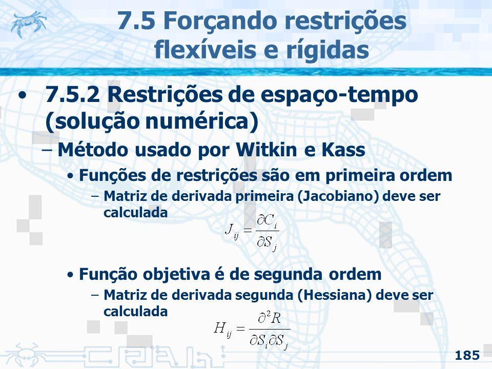 185 7.5 Forçando restrições flexíveis e rígidas 7.5.2 Restrições de espaço-tempo (solução numérica) –Método usado por Witkin e Kass Funções de restrições são em primeira ordem –Matriz de derivada primeira (Jacobiano) deve ser calculada Função objetiva é de segunda ordem –Matriz de derivada segunda (Hessiana) deve ser calculada