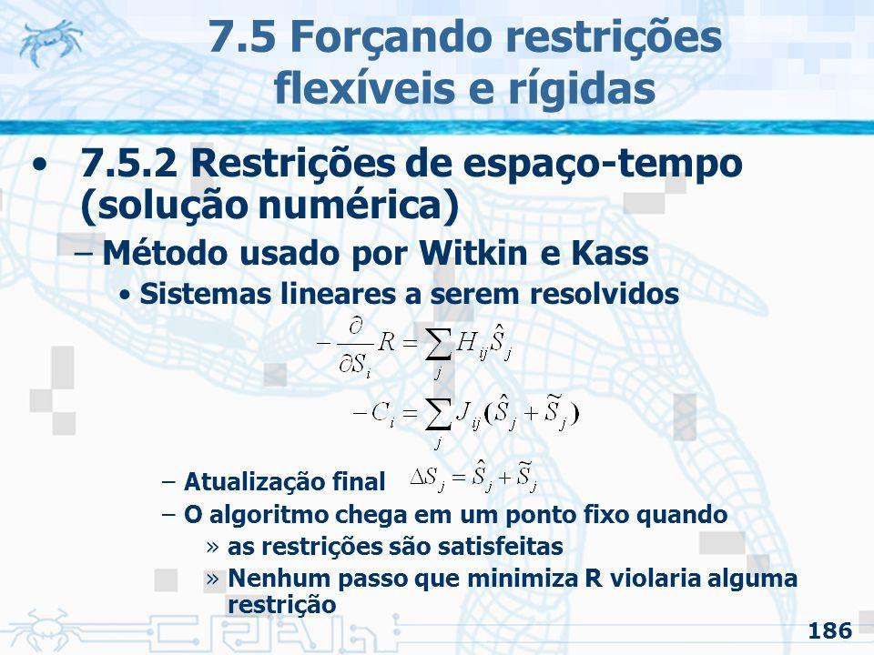 186 7.5 Forçando restrições flexíveis e rígidas 7.5.2 Restrições de espaço-tempo (solução numérica) –Método usado por Witkin e Kass Sistemas lineares a serem resolvidos –Atualização final –O algoritmo chega em um ponto fixo quando »as restrições são satisfeitas »Nenhum passo que minimiza R violaria alguma restrição
