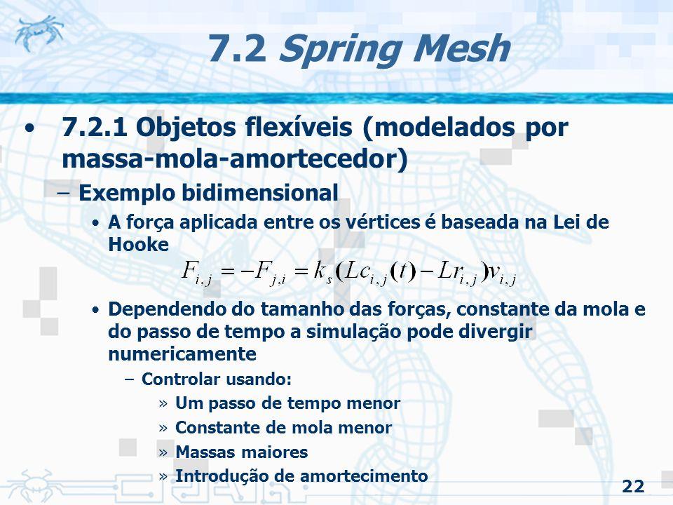 22 7.2 Spring Mesh 7.2.1 Objetos flexíveis (modelados por massa-mola-amortecedor) –Exemplo bidimensional A força aplicada entre os vértices é baseada na Lei de Hooke Dependendo do tamanho das forças, constante da mola e do passo de tempo a simulação pode divergir numericamente –Controlar usando: »Um passo de tempo menor »Constante de mola menor »Massas maiores »Introdução de amortecimento