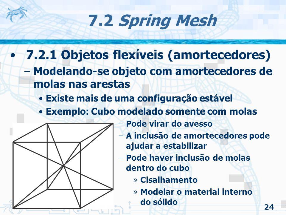 24 7.2 Spring Mesh 7.2.1 Objetos flexíveis (amortecedores) –Modelando-se objeto com amortecedores de molas nas arestas Existe mais de uma configuração estável Exemplo: Cubo modelado somente com molas –Pode virar do avesso –A inclusão de amortecedores pode ajudar a estabilizar –Pode haver inclusão de molas dentro do cubo »Cisalhamento »Modelar o material interno do sólido